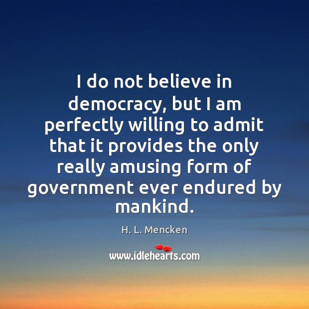Image, I do not believe in democracy, but I am perfectly willing to