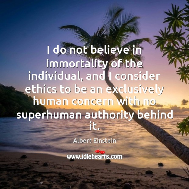 I do not believe in immortality of the individual, and I consider Image