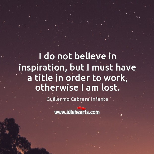 I do not believe in inspiration, but I must have a title in order to work, otherwise I am lost. Image