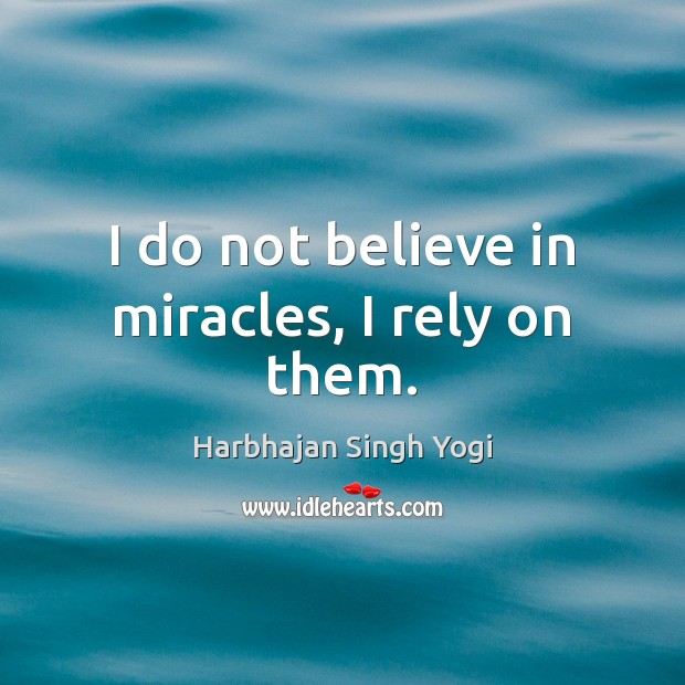 I do not believe in miracles, I rely on them. Harbhajan Singh Yogi Picture Quote