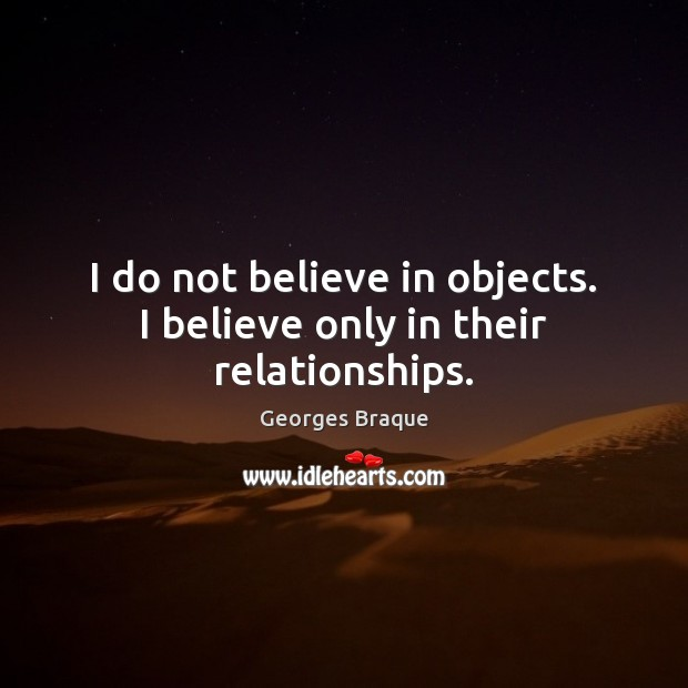 I do not believe in objects. I believe only in their relationships. Image