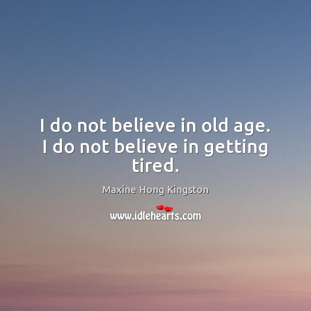 I do not believe in old age. I do not believe in getting tired. Maxine Hong Kingston Picture Quote