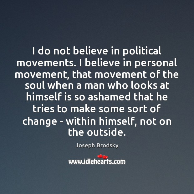 I do not believe in political movements. I believe in personal movement, Joseph Brodsky Picture Quote