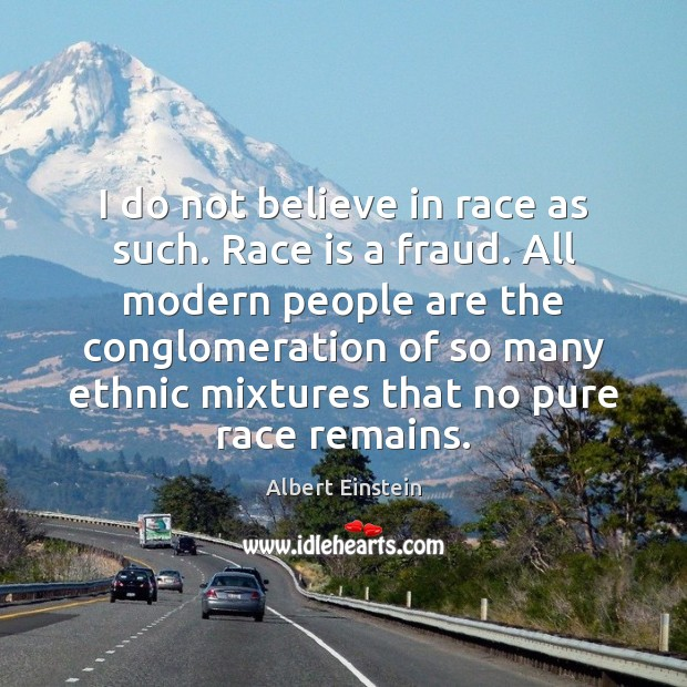 Image, I do not believe in race as such. Race is a fraud.