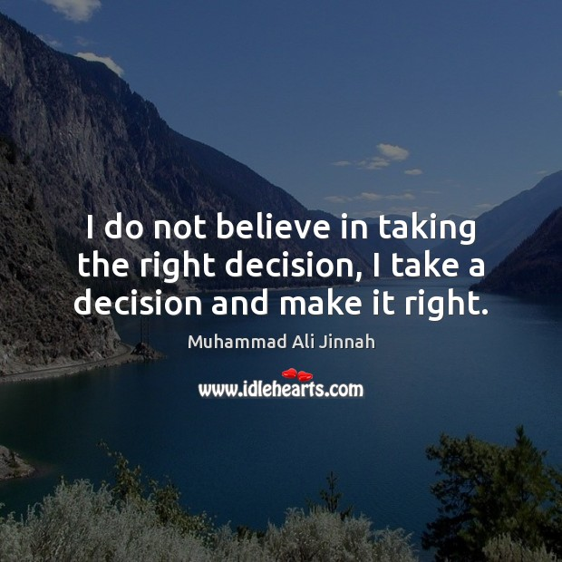 I do not believe in taking the right decision, I take a decision and make it right. Image
