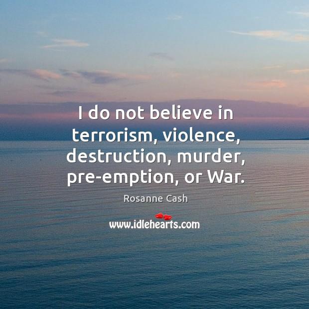 I do not believe in terrorism, violence, destruction, murder, pre-emption, or war. Image