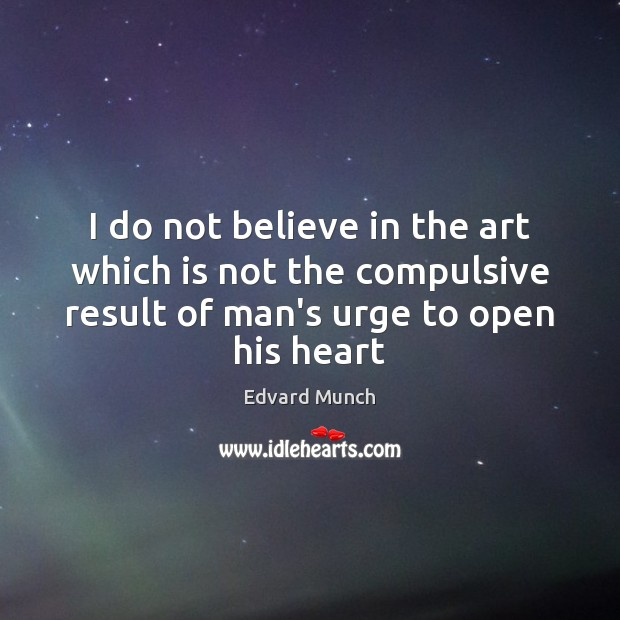 I do not believe in the art which is not the compulsive Image