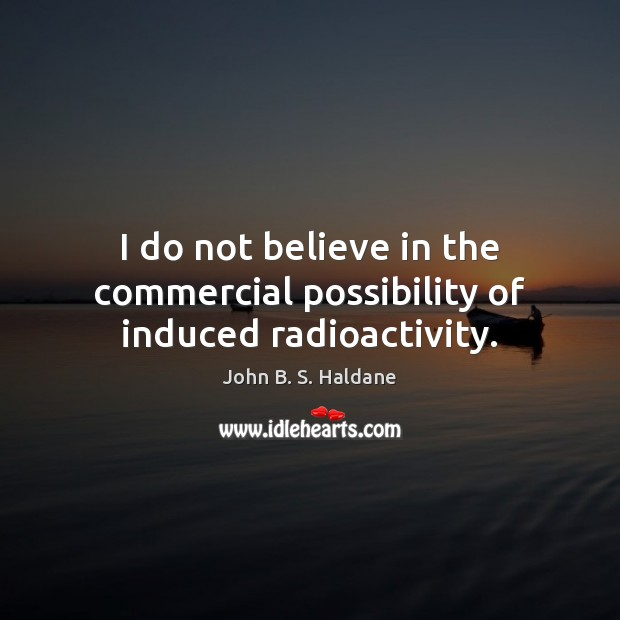 I do not believe in the commercial possibility of induced radioactivity. John B. S. Haldane Picture Quote