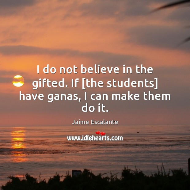 I do not believe in the gifted. If [the students] have ganas, I can make them do it. Image