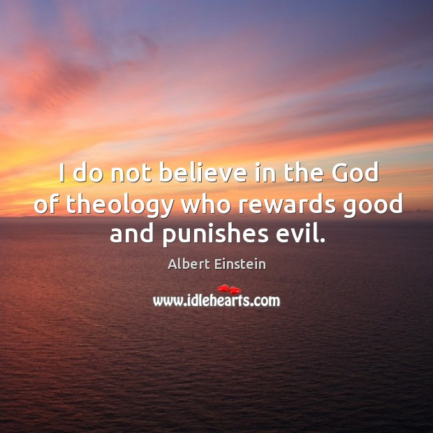 I do not believe in the God of theology who rewards good and punishes evil. Image