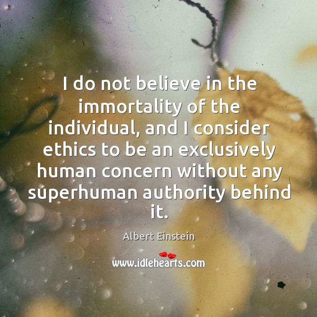 Image, I do not believe in the immortality of the individual, and I consider ethics to be an.