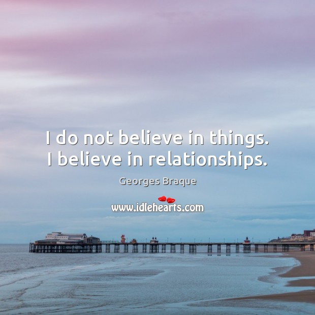 Image, I do not believe in things. I believe in relationships.