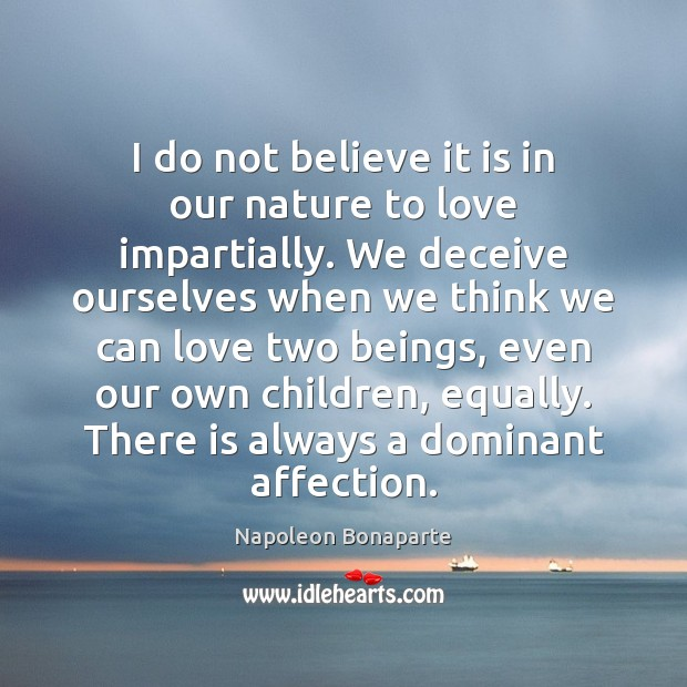 I do not believe it is in our nature to love impartially. Image