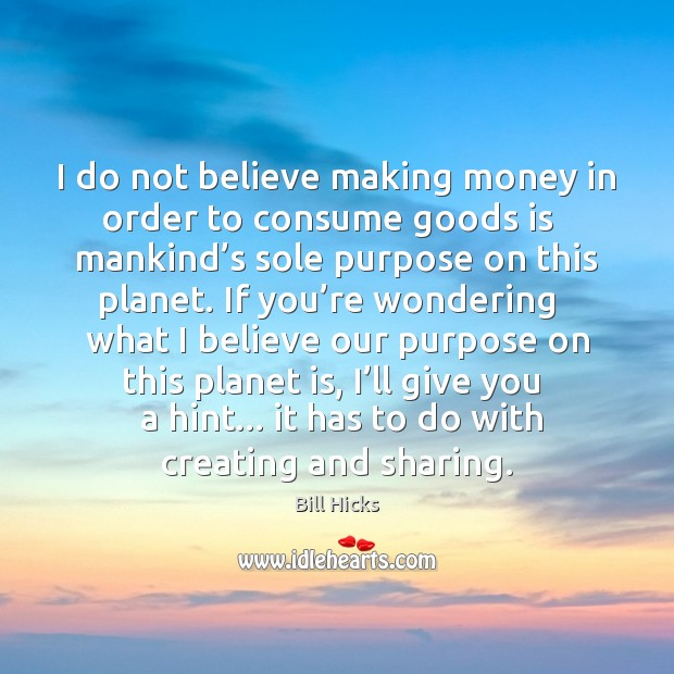 I do not believe making money in order to consume goods is Bill Hicks Picture Quote