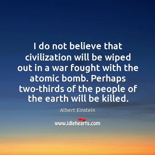 I do not believe that civilization will be wiped out in a war fought with the atomic bomb. Image