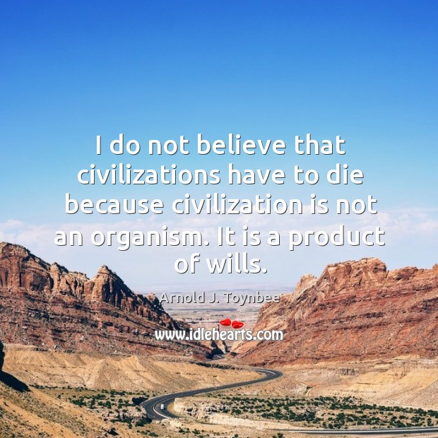 I do not believe that civilizations have to die because civilization is not an organism. It is a product of wills. Arnold J. Toynbee Picture Quote