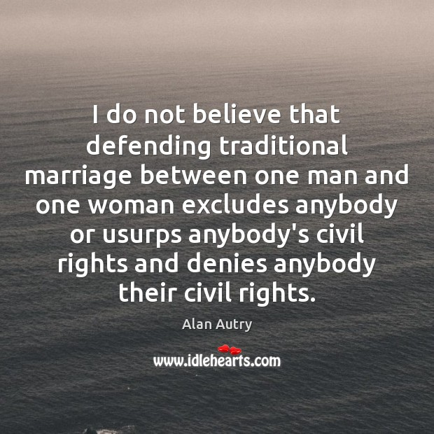 I do not believe that defending traditional marriage between one man and Image