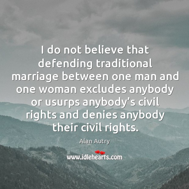 Image, I do not believe that defending traditional marriage between one man and one woman excludes