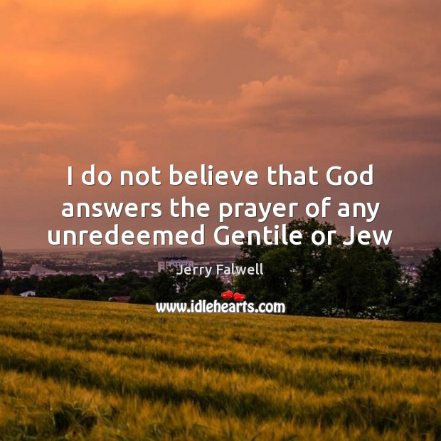 I do not believe that God answers the prayer of any unredeemed Gentile or Jew Jerry Falwell Picture Quote