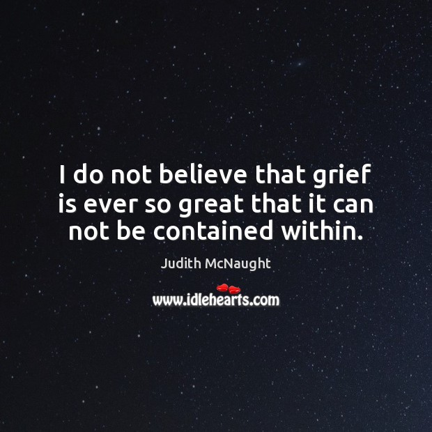 I do not believe that grief is ever so great that it can not be contained within. Judith McNaught Picture Quote