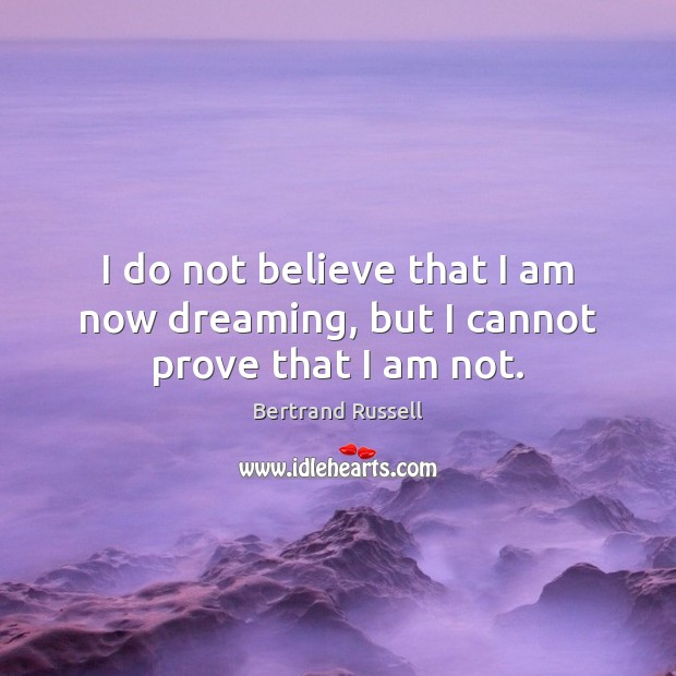 I do not believe that I am now dreaming, but I cannot prove that I am not. Image