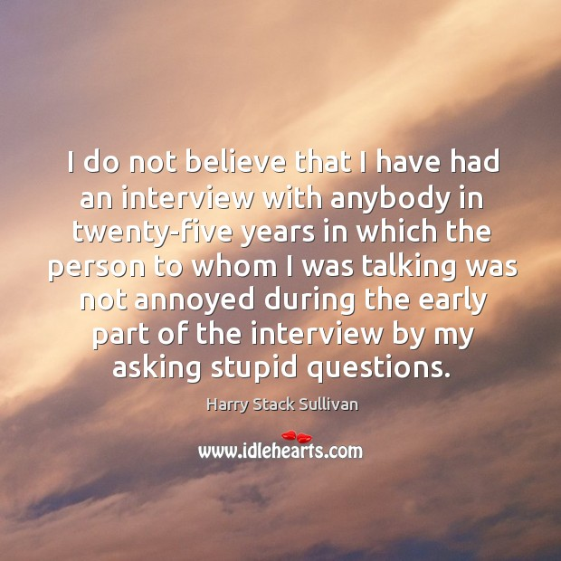 I do not believe that I have had an interview with anybody in twenty-five years in which the person Image