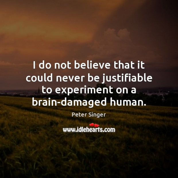I do not believe that it could never be justifiable to experiment Peter Singer Picture Quote