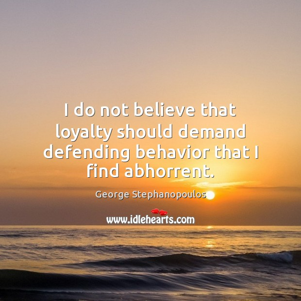 I do not believe that loyalty should demand defending behavior that I find abhorrent. Behavior Quotes Image