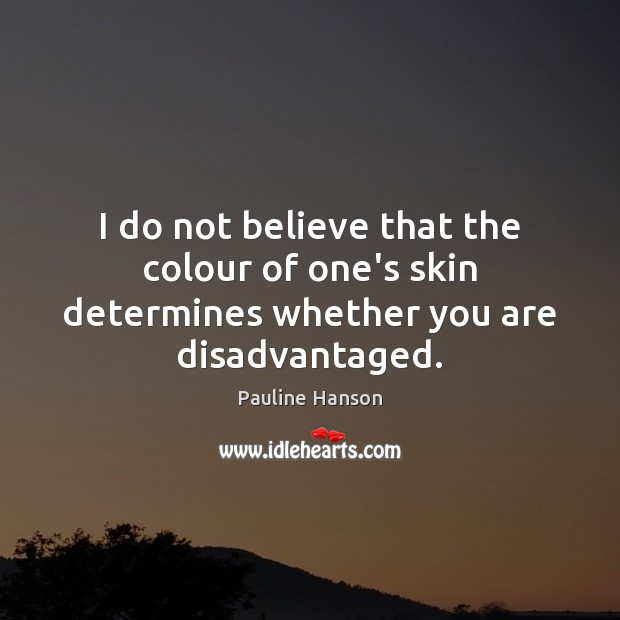 I do not believe that the colour of one's skin determines whether you are disadvantaged. Pauline Hanson Picture Quote
