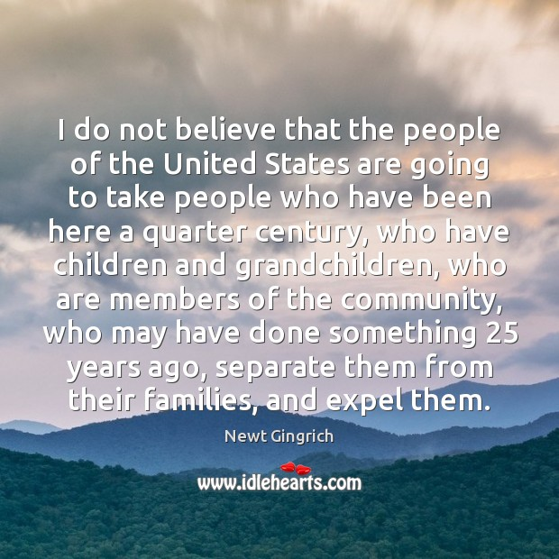 Newt Gingrich Picture Quote image saying: I do not believe that the people of the United States are