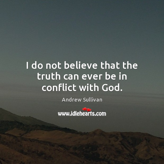I do not believe that the truth can ever be in conflict with God. Andrew Sullivan Picture Quote
