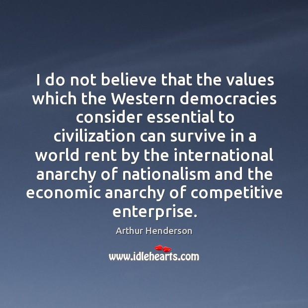 I do not believe that the values which the western democracies Arthur Henderson Picture Quote