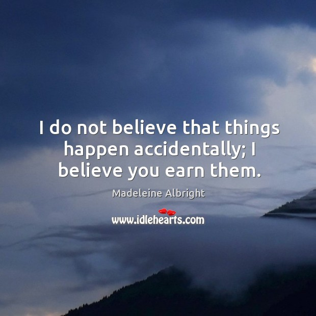 I do not believe that things happen accidentally; I believe you earn them. Image