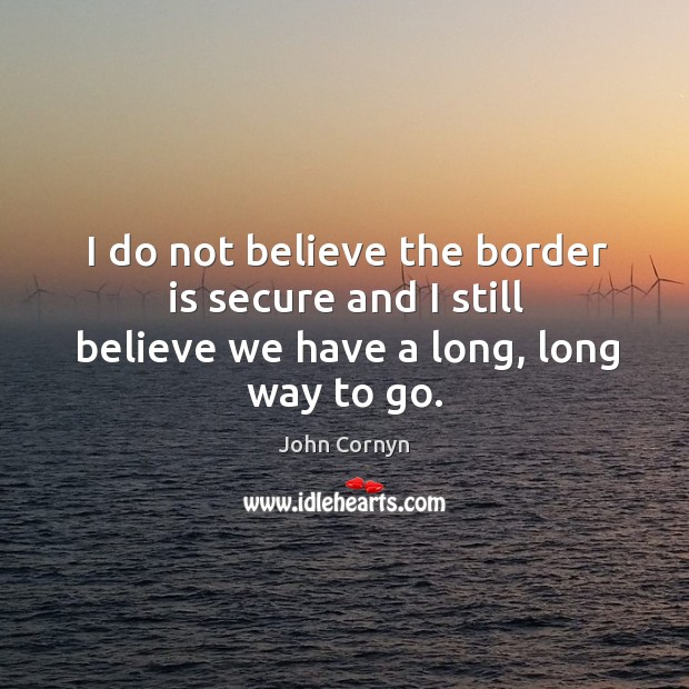 I do not believe the border is secure and I still believe we have a long, long way to go. Image