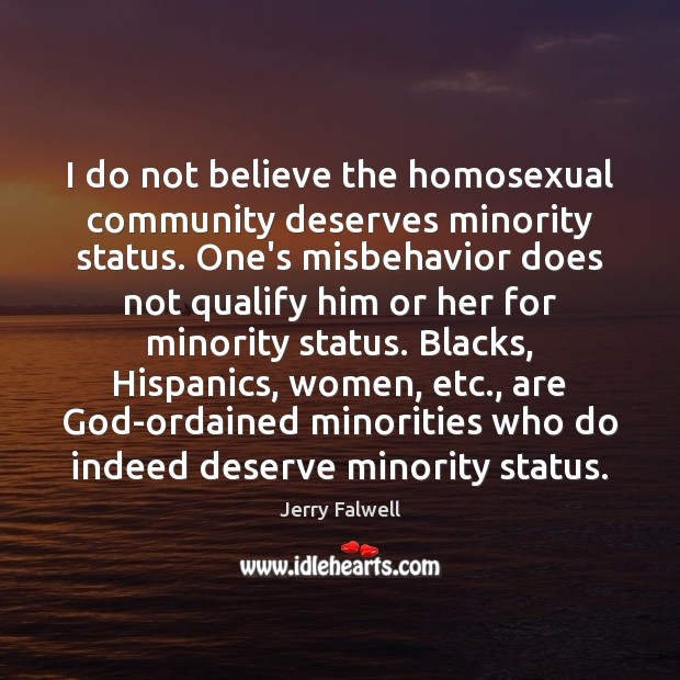 I do not believe the homosexual community deserves minority status. One's misbehavior Jerry Falwell Picture Quote