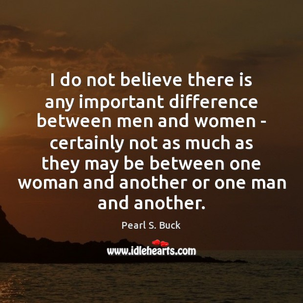 I do not believe there is any important difference between men and Pearl S. Buck Picture Quote