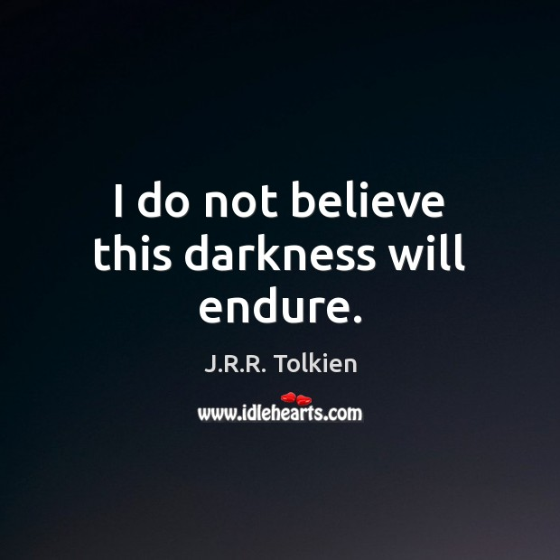 I do not believe this darkness will endure. Image