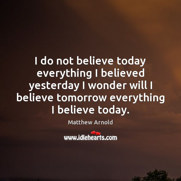 I do not believe today everything I believed yesterday I wonder will Matthew Arnold Picture Quote