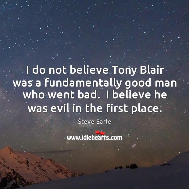 I do not believe Tony Blair was a fundamentally good man who Image