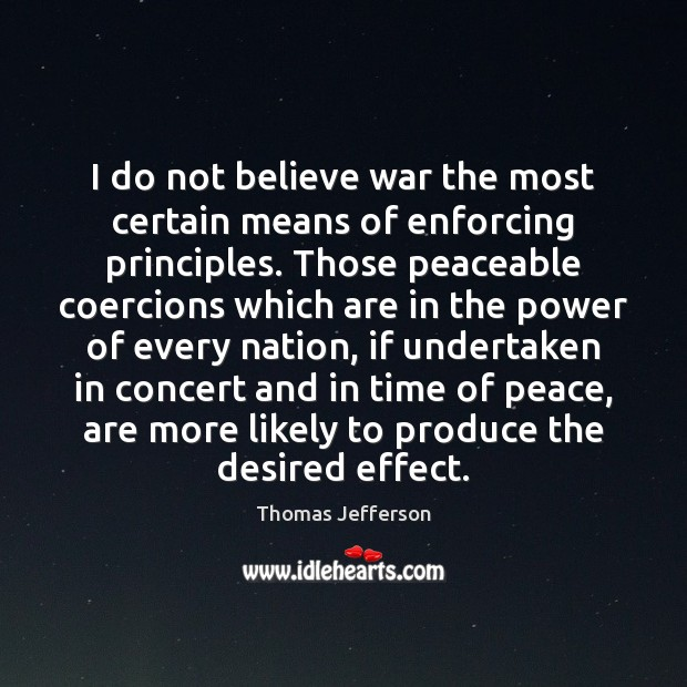 Image, I do not believe war the most certain means of enforcing principles.