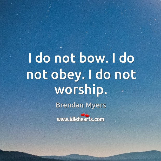 Image, I do not bow. I do not obey. I do not worship.