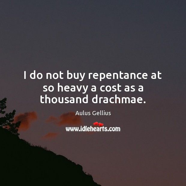 I do not buy repentance at so heavy a cost as a thousand drachmae. Image