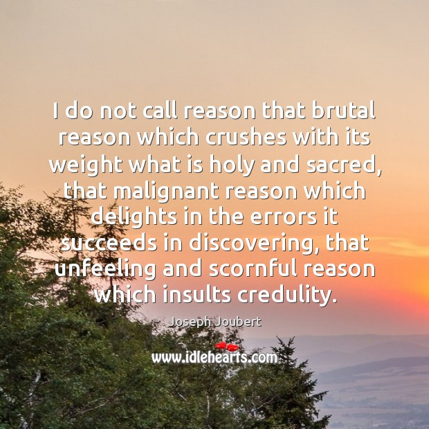 I do not call reason that brutal reason which crushes with its Image