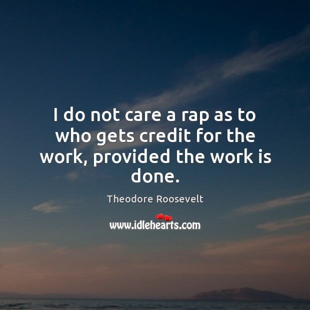 Image, I do not care a rap as to who gets credit for the work, provided the work is done.
