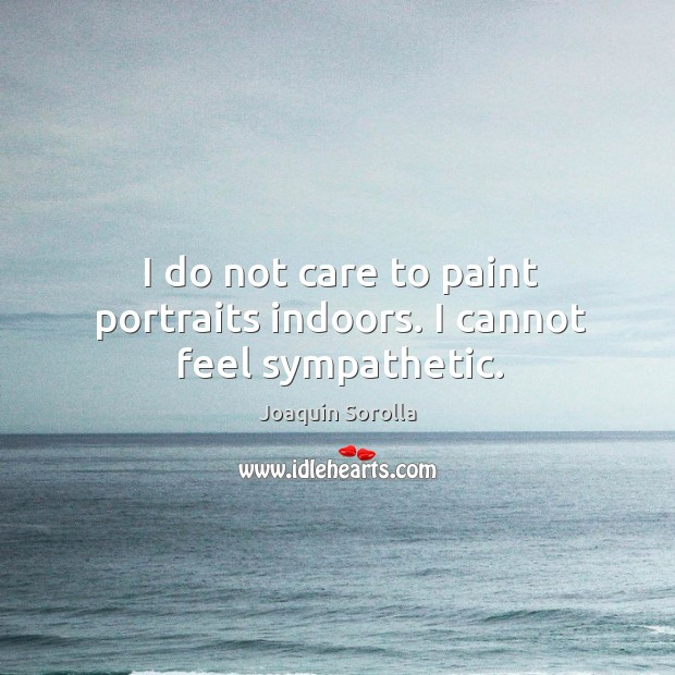 I do not care to paint portraits indoors. I cannot feel sympathetic. Joaquin Sorolla Picture Quote