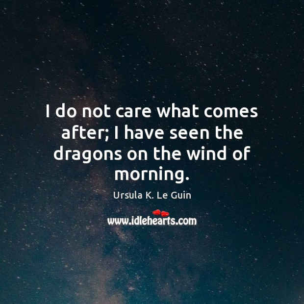 I do not care what comes after; I have seen the dragons on the wind of morning. Ursula K. Le Guin Picture Quote