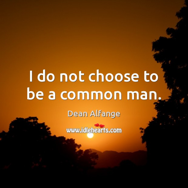 I do not choose to be a common man. Image