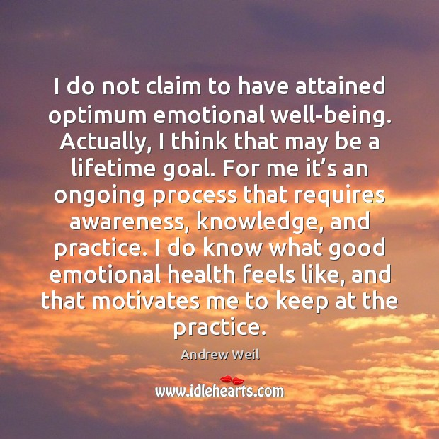 I do not claim to have attained optimum emotional well-being. Actually, I Andrew Weil Picture Quote
