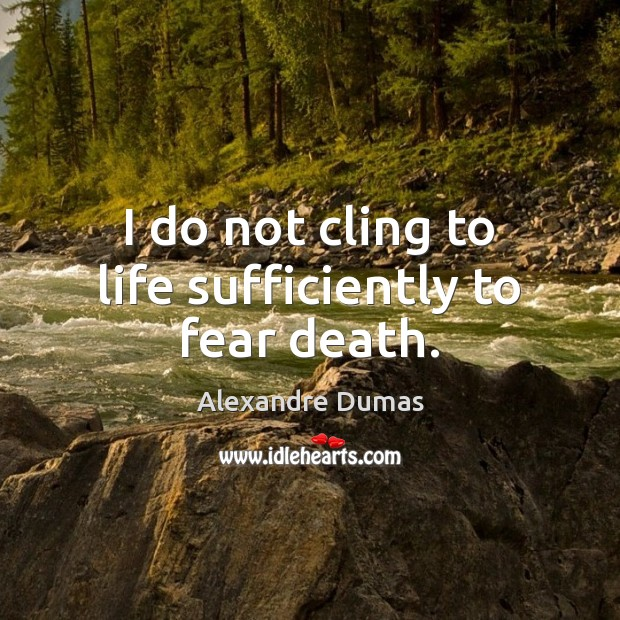 I do not cling to life sufficiently to fear death. Image