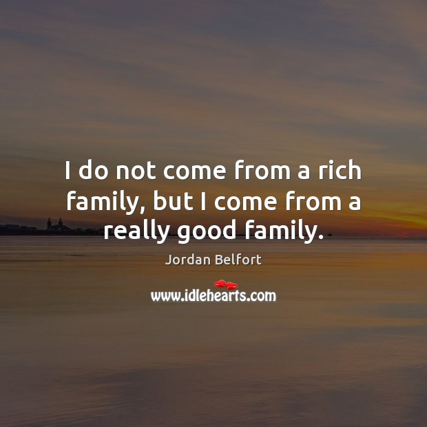 I do not come from a rich family, but I come from a really good family. Jordan Belfort Picture Quote